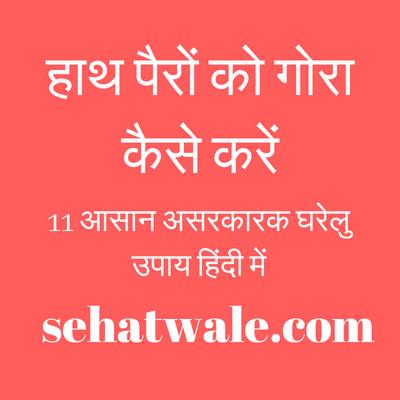 हाथ पैरों को गोरा कैसे करें - 11 आसान असरकारक घरेलु उपाय हिंदी में