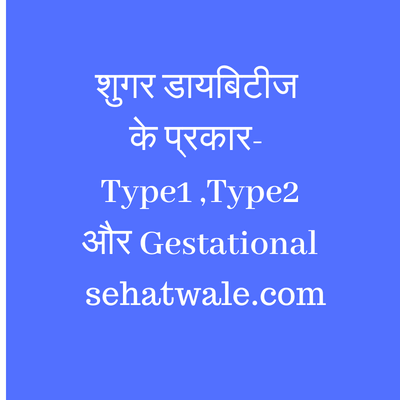 शुगर डायबिटीज के प्रकार- Type1 ,Type2 और Gestational